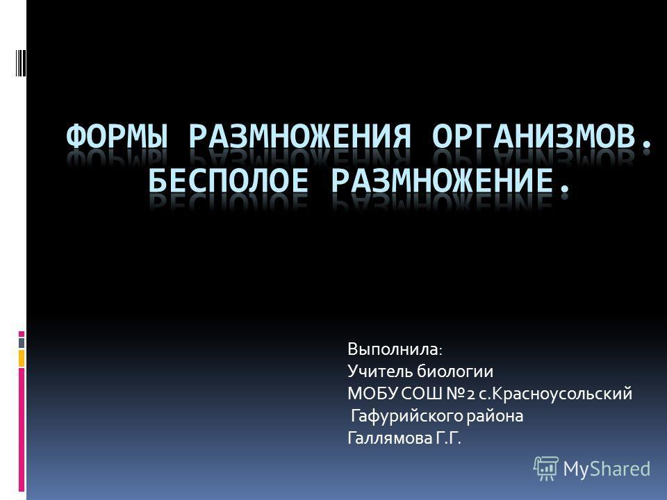 Выполнила: Учитель биологии МОБУ СОШ 2 с.Красноусольский Гафурийского района Галлямова Г.Г.