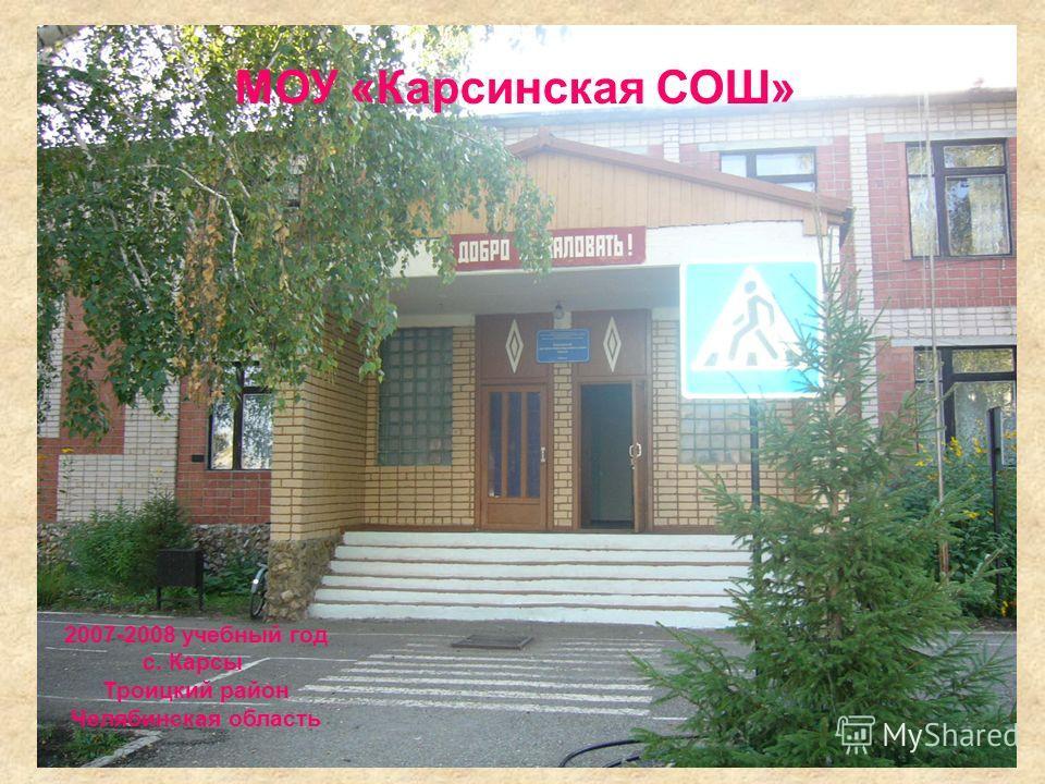 2007-2008 учебный год с. Карсы Троицкий район Челябинская область МОУ «Карсинская СОШ»