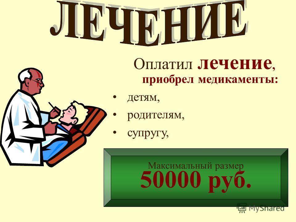 Оплатил лечение, приобрел медикаменты: детям, родителям, супругу, Максимальный размер 50000 руб.