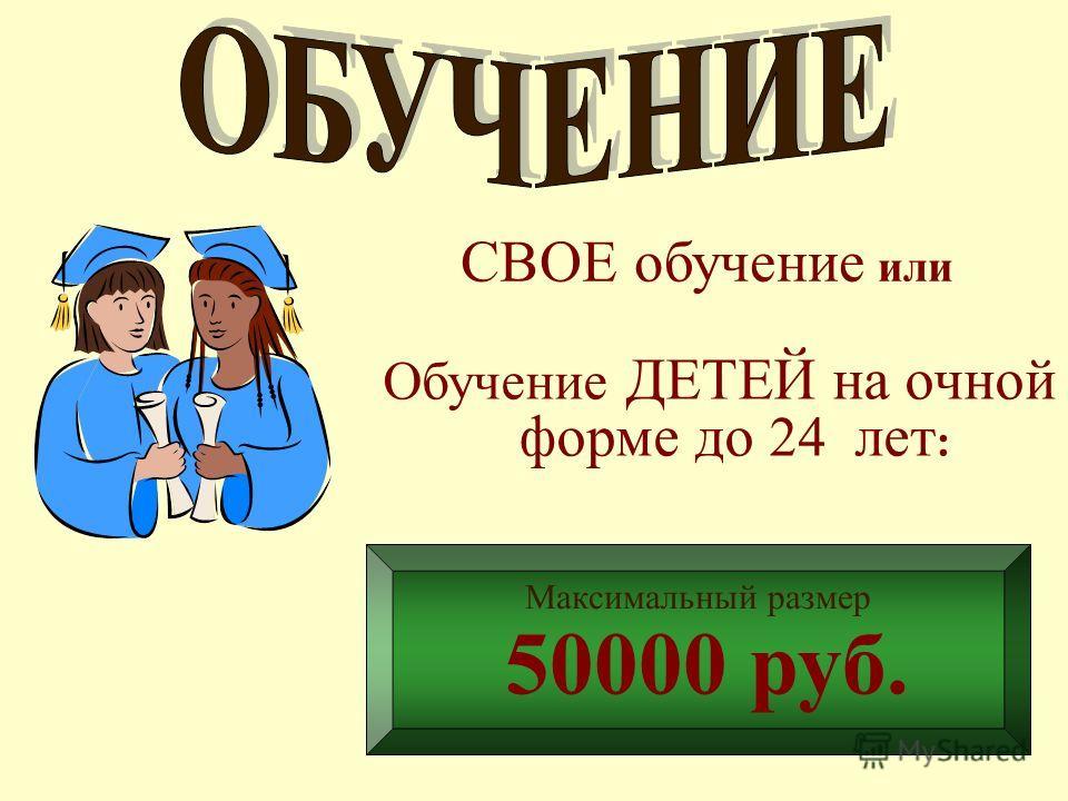 СВОЕ обучение или Обучение ДЕТЕЙ на очной форме до 24 лет : Максимальный размер 50000 руб.