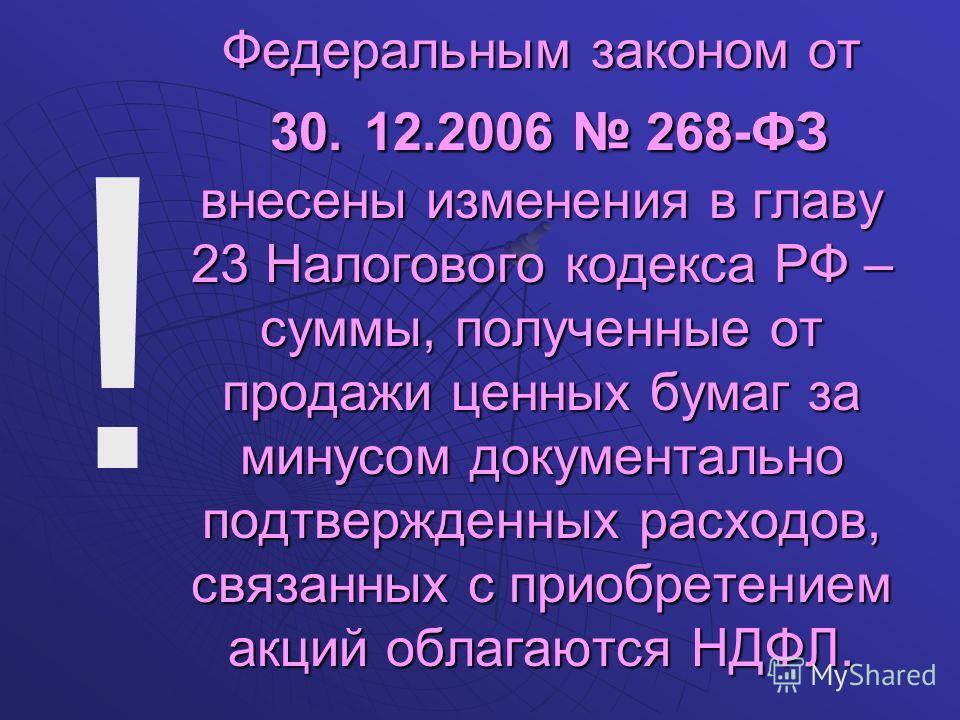 Федеральным законом от 30. 12.2006 268-ФЗ внесены изменения в главу 23 Налогового кодекса РФ – суммы, полученные от продажи ценных бумаг за минусом документально подтвержденных расходов, связанных с приобретением акций облагаются НДФЛ. !