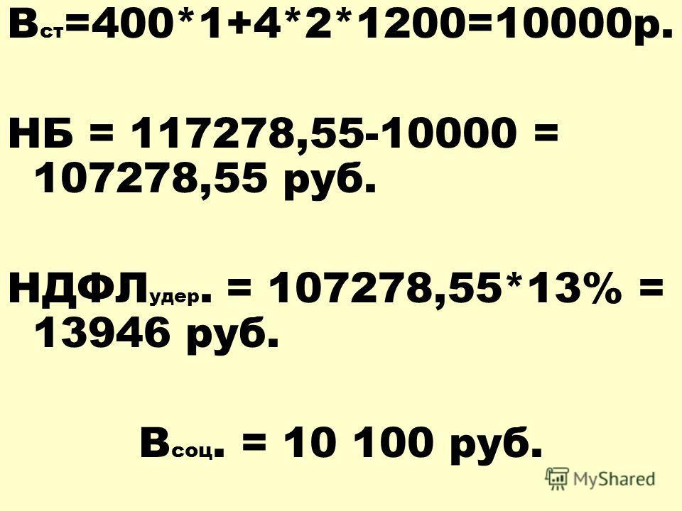 В ст =400*1+4*2*1200=10000р. НБ = 117278,55-10000 = 107278,55 руб. НДФЛ удер. = 107278,55*13% = 13946 руб. В соц. = 10 100 руб.