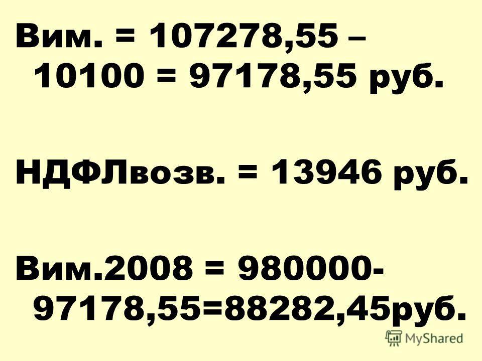 Вим. = 107278,55 – 10100 = 97178,55 руб. НДФЛвозв. = 13946 руб. Вим.2008 = 980000- 97178,55=88282,45руб.