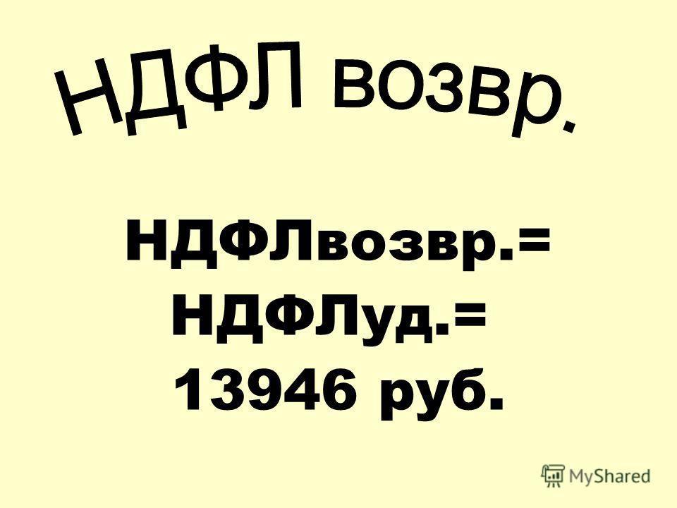 НДФЛвозвр.= НДФЛуд.= 13946 руб.
