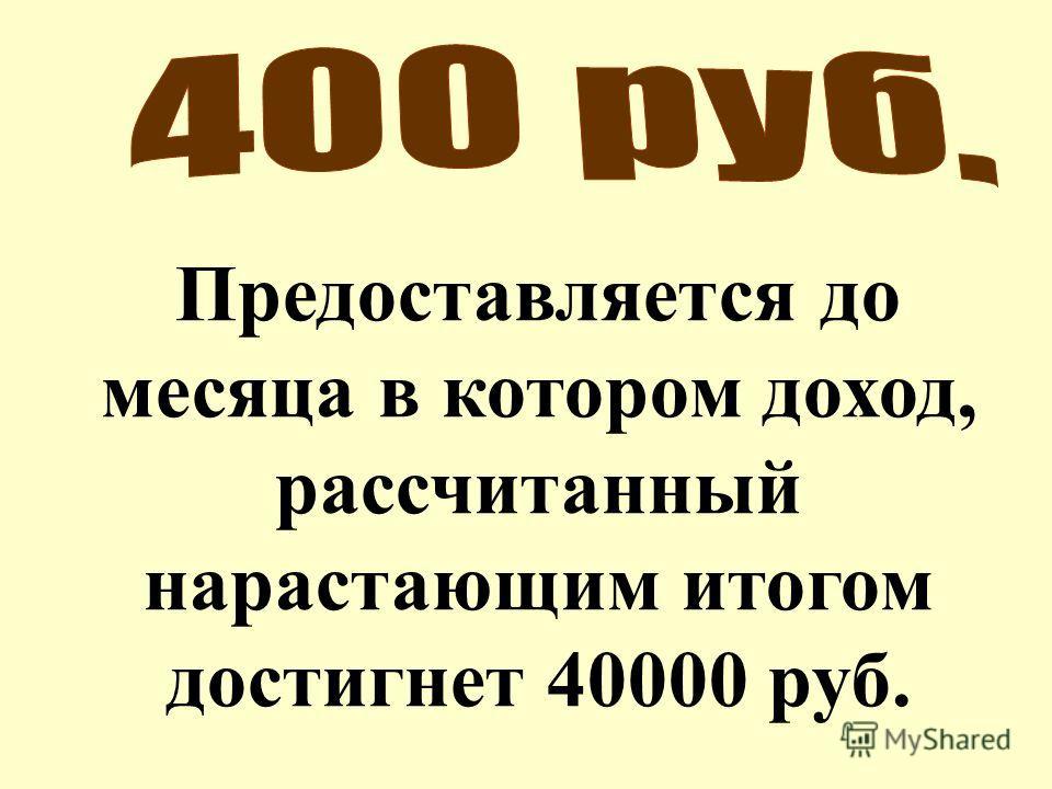 Предоставляется до месяца в котором доход, рассчитанный нарастающим итогом достигнет 40000 руб.