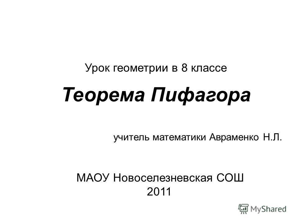 Урок геометрии в 8 классе Теорема Пифагора учитель математики Авраменко Н.Л. МАОУ Новоселезневская СОШ 2011