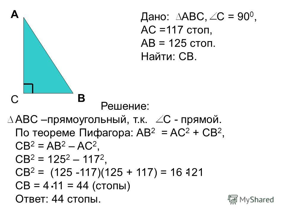 C A B Дано: ABC, C = 90 0, AC =117 стоп, AB = 125 стоп. Найти: CB. Решение: ABC –прямоугольный, т.к. C - прямой. По теореме Пифагора: AB 2 = AC 2 + CB 2, CB 2 = AB 2 – AC 2, CB 2 = 125 2 – 117 2, CB 2 = (125 -117)(125 + 117) = 16 121 CB = 4 11 = 44 (