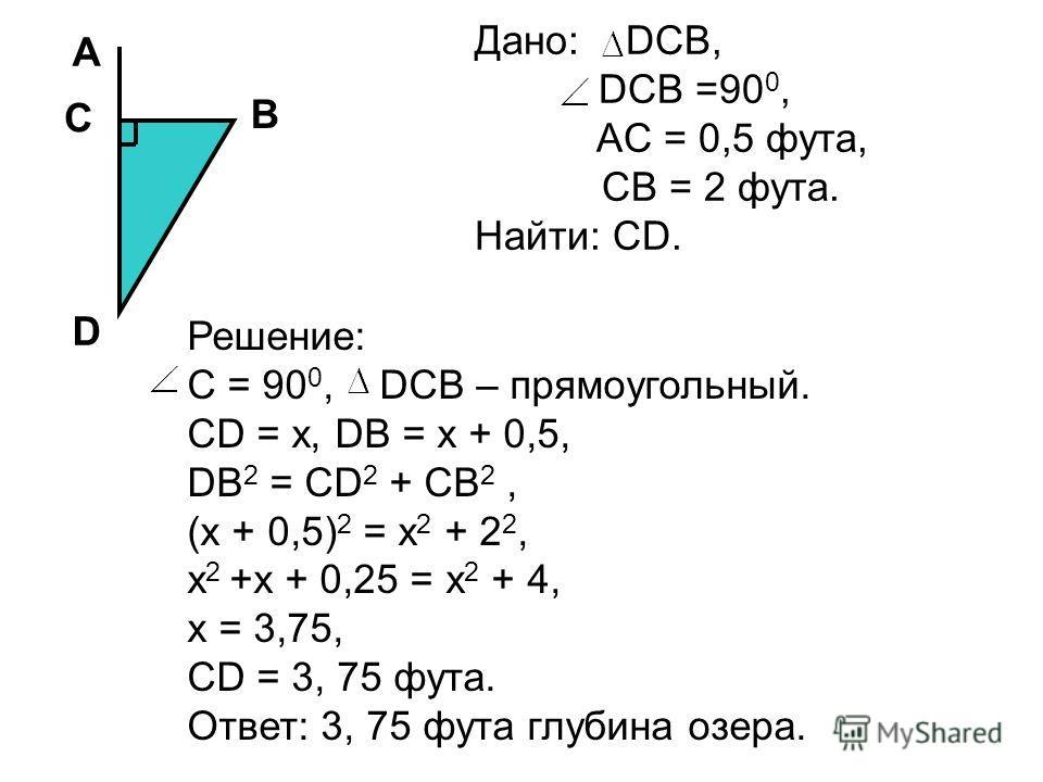 A C D B Дано: DCB, DCB =90 0, AC = 0,5 фута, CB = 2 фута. Найти: CD. Решение: C = 90 0, DCB – прямоугольный. CD = x, DB = x + 0,5, DB 2 = CD 2 + CB 2, (x + 0,5) 2 = x 2 + 2 2, x 2 +x + 0,25 = x 2 + 4, x = 3,75, CD = 3, 75 фута. Ответ: 3, 75 фута глуб