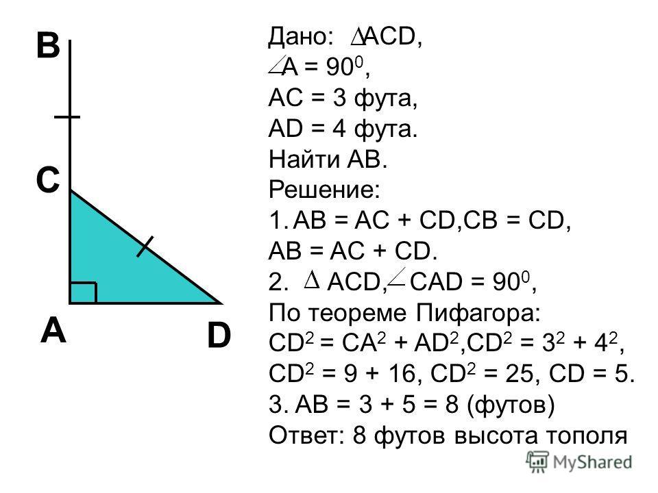 B C A D Дано: ACD, A = 90 0, AC = 3 фута, AD = 4 фута. Найти AB. Решение: 1.AB = AC + CD,CB = CD, AB = AC + CD. 2. ACD, CAD = 90 0, По теореме Пифагора: CD 2 = CA 2 + AD 2,CD 2 = 3 2 + 4 2, CD 2 = 9 + 16, CD 2 = 25, CD = 5. 3. AB = 3 + 5 = 8 (футов)