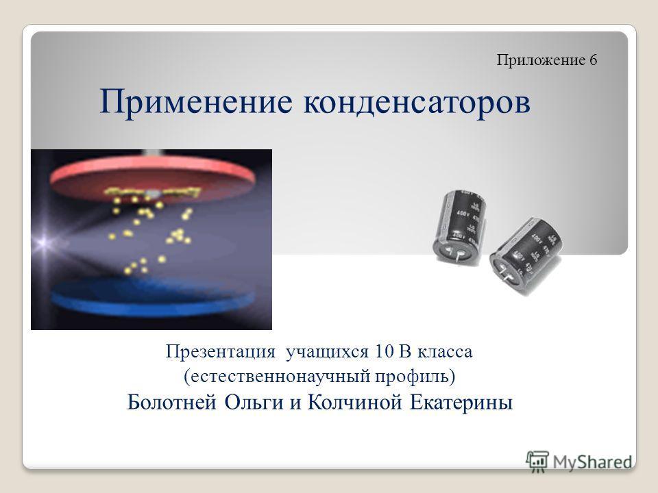 Презентация учащихся 10 В класса (естественнонаучный профиль) Болотней Ольги и Колчиной Екатерины Применение конденсаторов Приложение 6