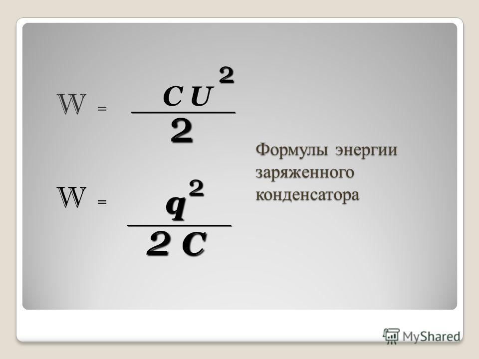 Формулы энергии заряженного конденсатора W = W = C U 2 ________________2 q 2 ________________ 2 C
