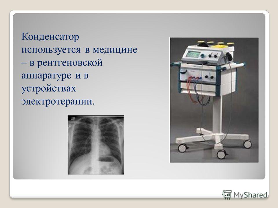 Конденсатор используется в медицине – в рентгеновской аппаратуре и в устройствах электротерапии.