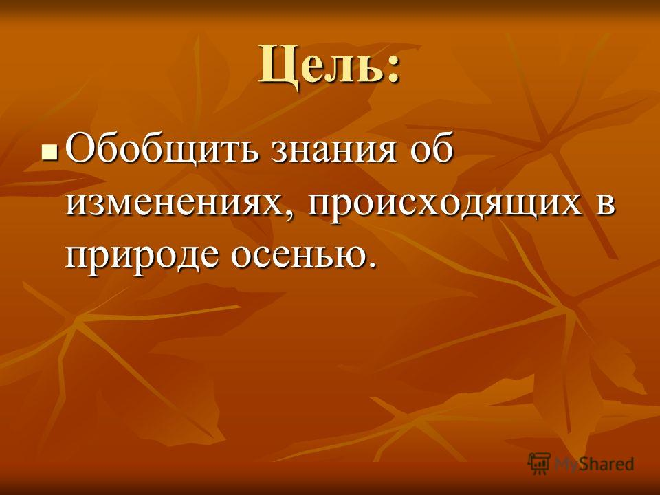 Цель: Обобщить знания об изменениях, происходящих в природе осенью. Обобщить знания об изменениях, происходящих в природе осенью.