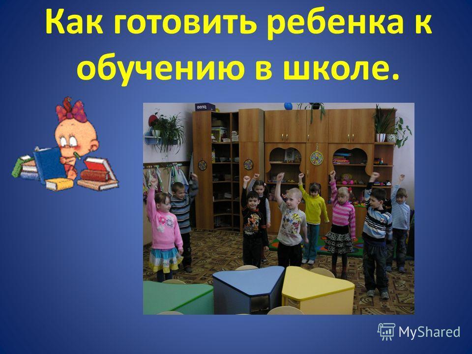 Как готовить ребенка к обучению в школе.