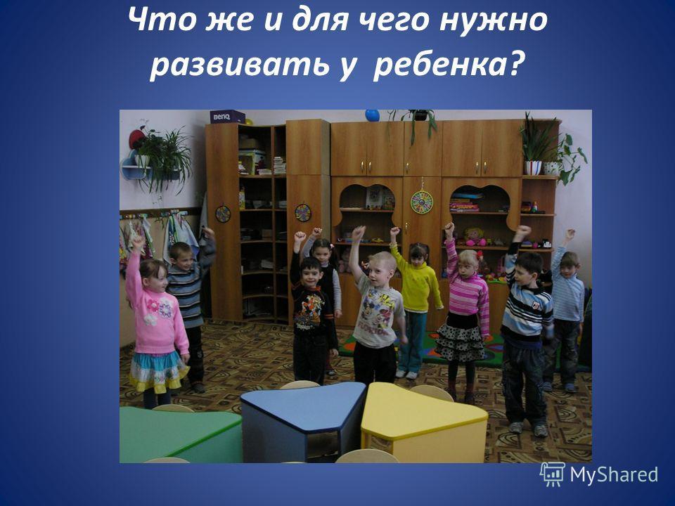 Что же и для чего нужно развивать у ребенка?