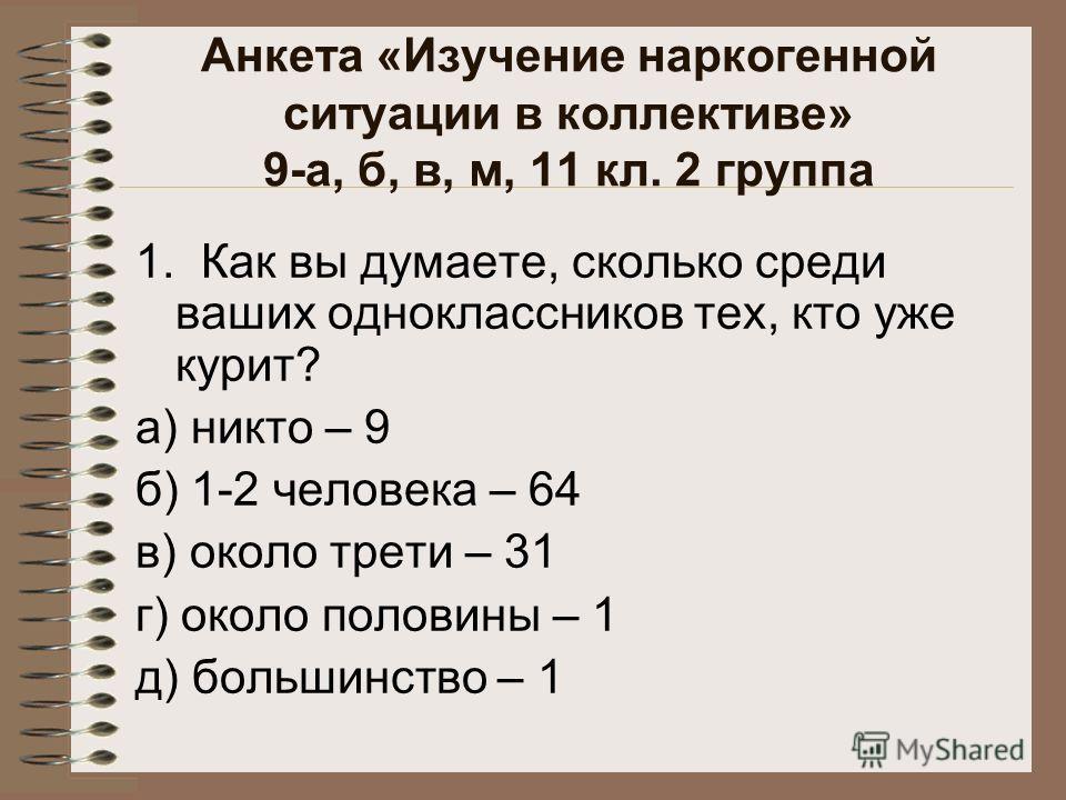 Анкета «Изучение наркогенной ситуации в коллективе» 9-а, б, в, м, 11 кл. 2 группа 1. Как вы думаете, сколько среди ваших одноклассников тех, кто уже курит? а) никто – 9 б) 1-2 человека – 64 в) около трети – 31 г) около половины – 1 д) большинство – 1