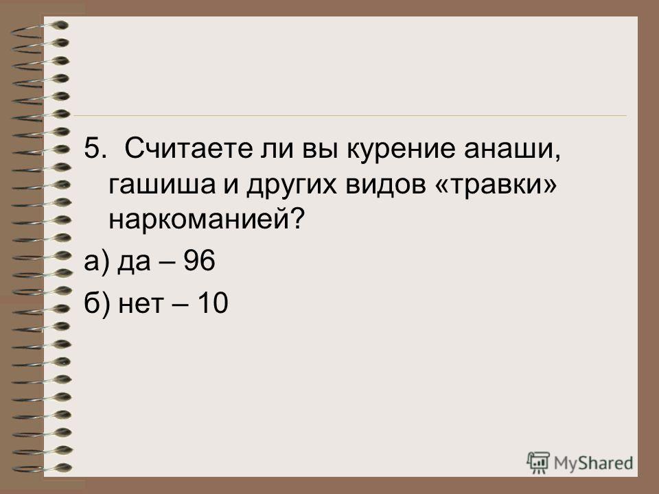 5. Считаете ли вы курение анаши, гашиша и других видов «травки» наркоманией? а) да – 96 б) нет – 10