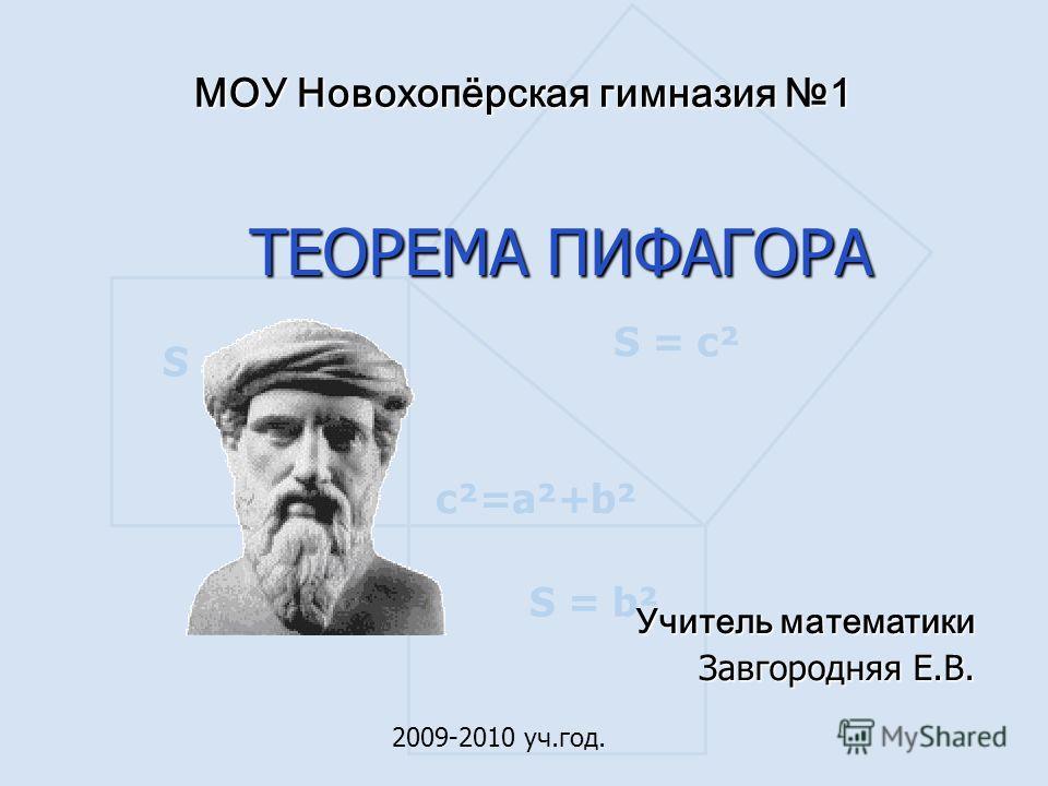 S = а ² S = b² S = c² c²=a²+b² МОУ Новохопёрская гимназия 1 ТЕОРЕМА ПИФАГОРА Учитель математики Завгородняя Е.В. 2009-2010 уч.год.