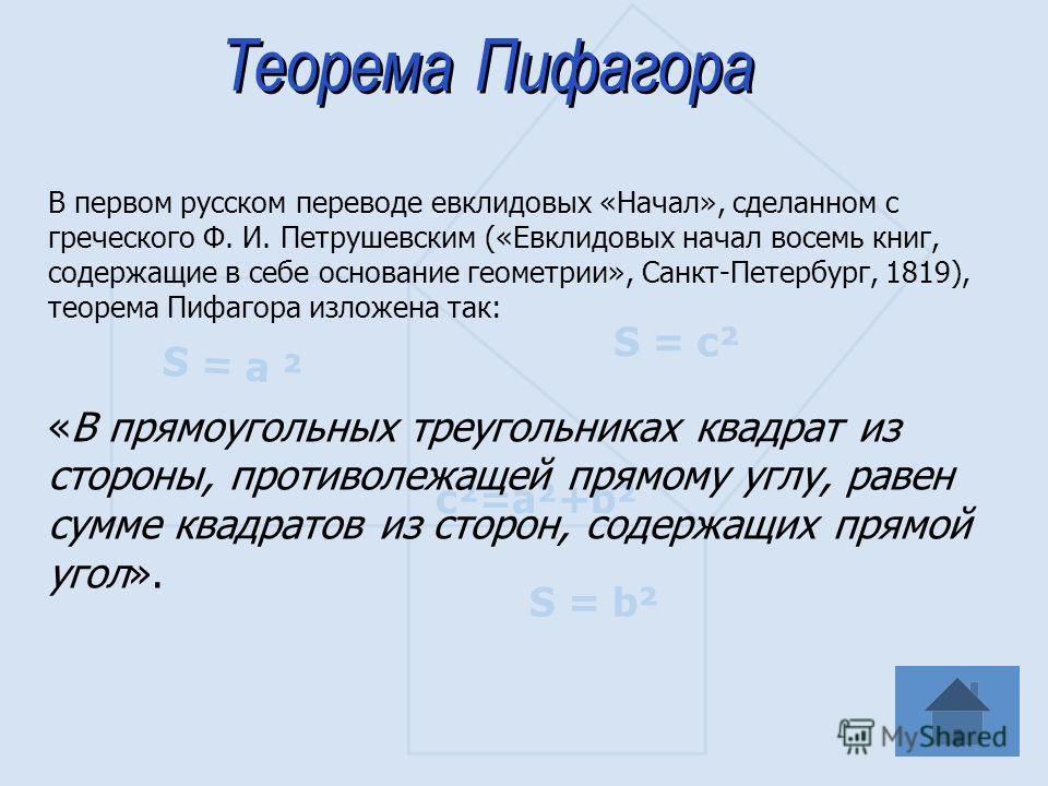 S = а ² S = b² S = c² c²=a²+b² В первом русском переводе евклидовых «Начал», сделанном с греческого Ф. И. Петрушевским («Евклидовых начал восемь книг, содержащие в себе основание геометрии», Санкт-Петербург, 1819), теорема Пифагора изложена так: «В п