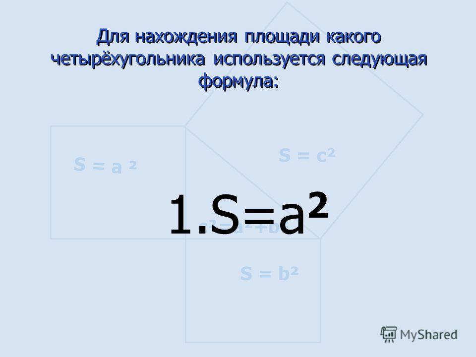 S = а ² S = b² S = c² c²=a²+b² Для нахождения площади какого четырёхугольника используется следующая формула: 1.S=a 2