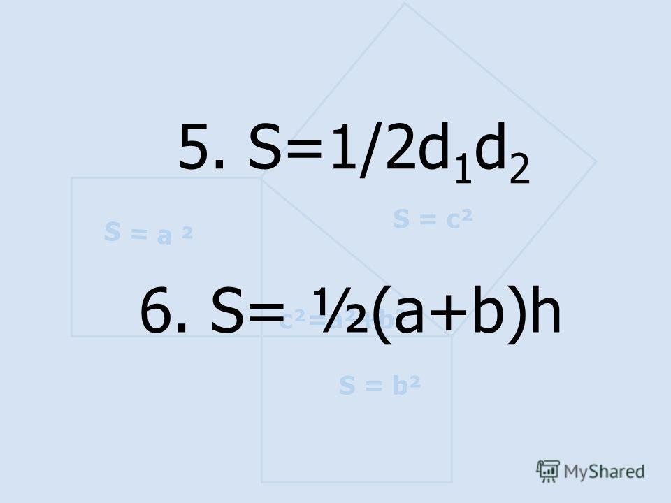 S = а ² S = b² S = c² c²=a²+b² 6. S= ½(a+b)h 5. S=1/2d 1 d 2