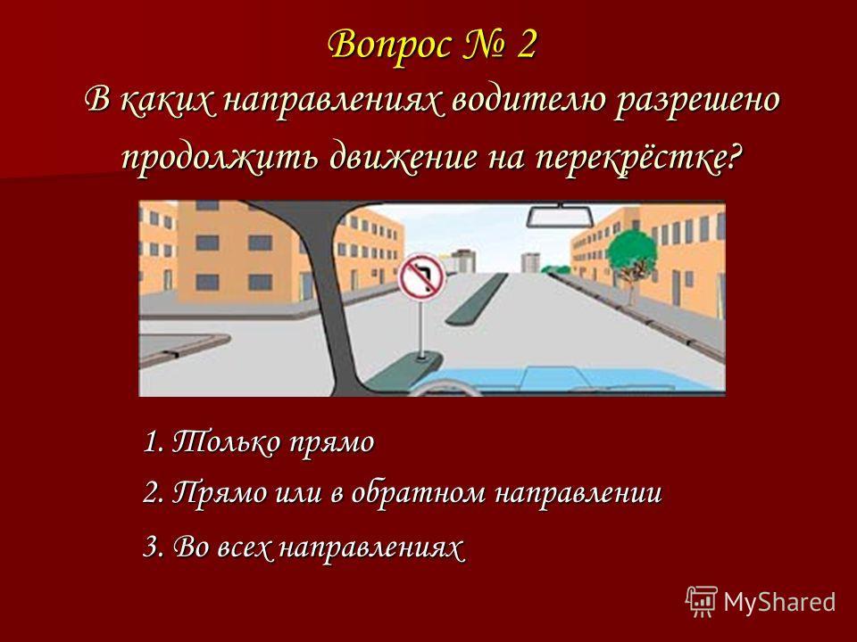 Вопрос 2 В каких направлениях водителю разрешено продолжить движение на перекрёстке? 1. Только прямо 2. Прямо или в обратном направлении 3. Во всех направлениях