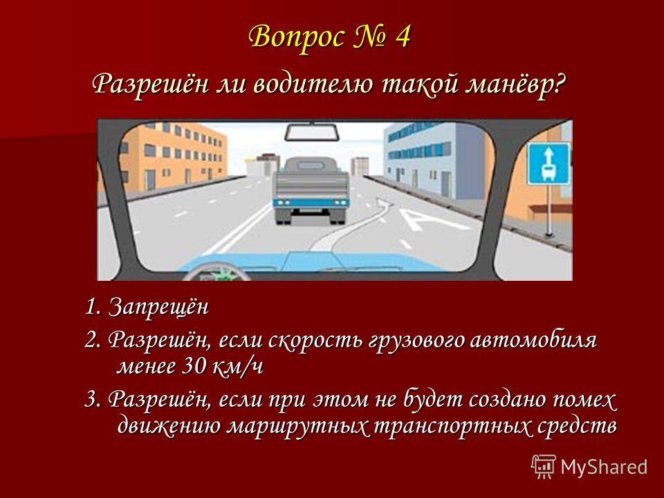 Вопрос 4 Разрешён ли водителю такой манёвр? 1. Запрещён 2. Разрешён, если скорость грузового автомобиля менее 30 км/ч 3. Разрешён, если при этом не будет создано помех движению маршрутных транспортных средств