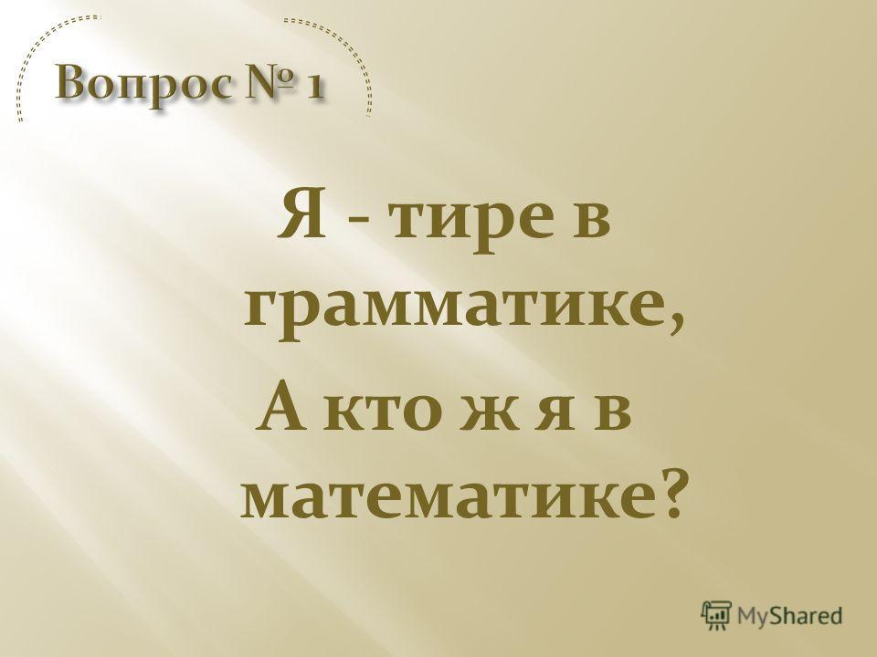 Я - тире в грамматике, А кто ж я в математике?