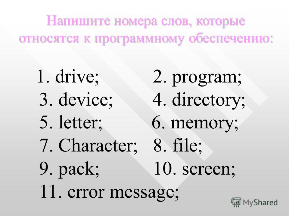 1. drive; 2. program; 3. device; 4. directory; 5. letter; 6. memory; 7. Character; 8. file; 9. pack; 10. screen; 11. error message; Напишите номера слов, которые относятся к программному обеспечению: