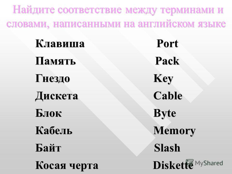 Найдите соответствие между терминами и словами, написанными на английском языке КлавишаPortПамятьPack Гнездо Key Key Дискета Cable Cable Блок Byte Byte Кабель Memory Memory БайтSlash Косая черта Diskette Diskette
