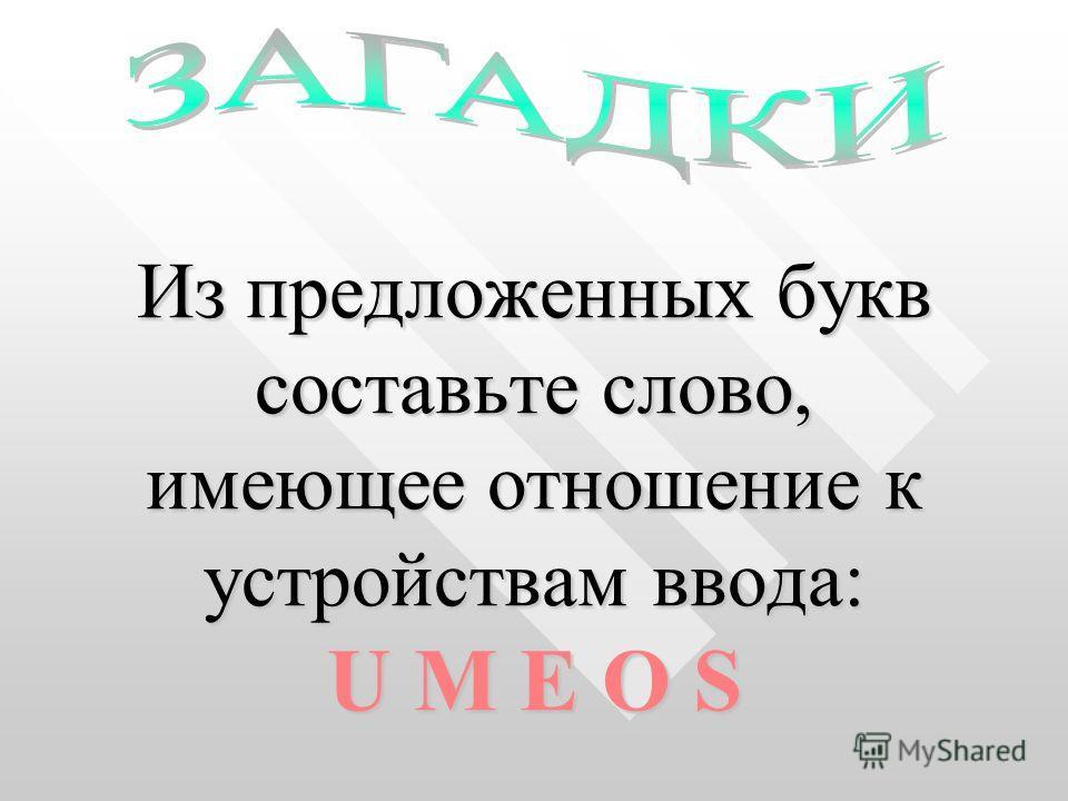 Из предложенных букв составьте слово, имеющее отношение к устройствам ввода: U M E O S