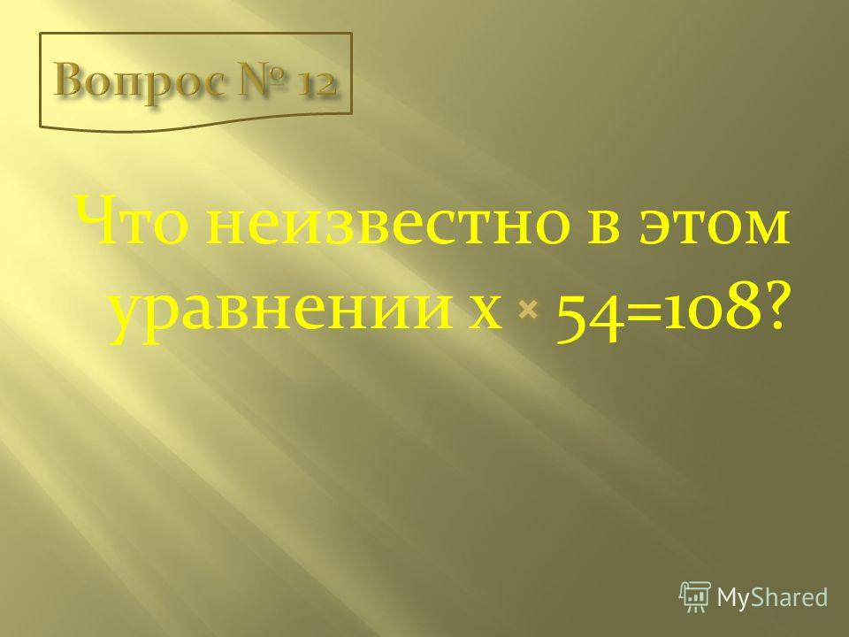 Что неизвестно в этом уравнении х 54=108?
