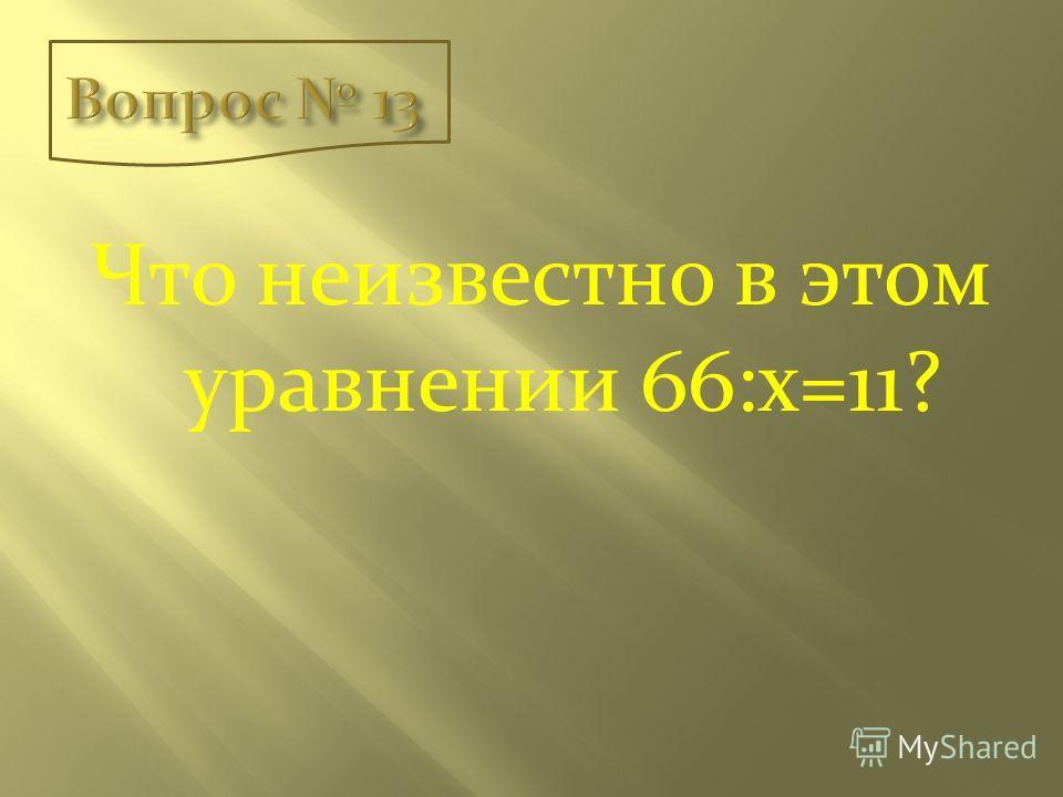 Что неизвестно в этом уравнении 66:х=11?