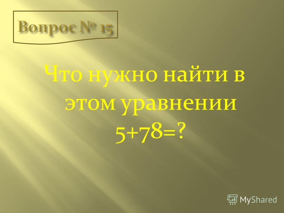 Что нужно найти в этом уравнении 5+78=?
