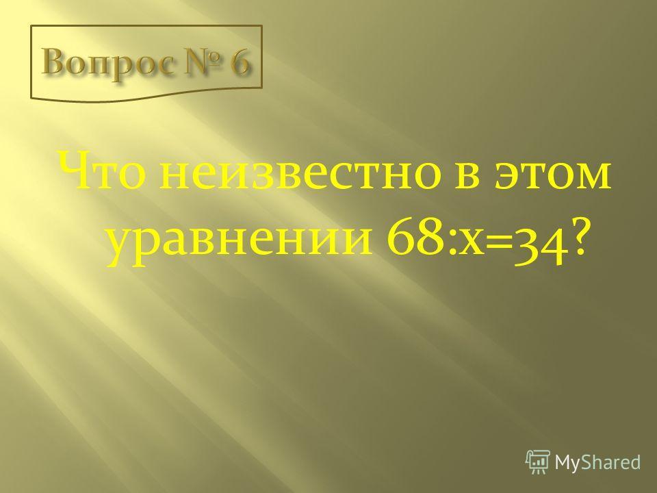 Что неизвестно в этом уравнении 68:х=34?