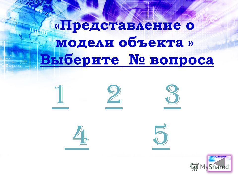 . «Представление о модели объекта » Выберите вопроса 123 45