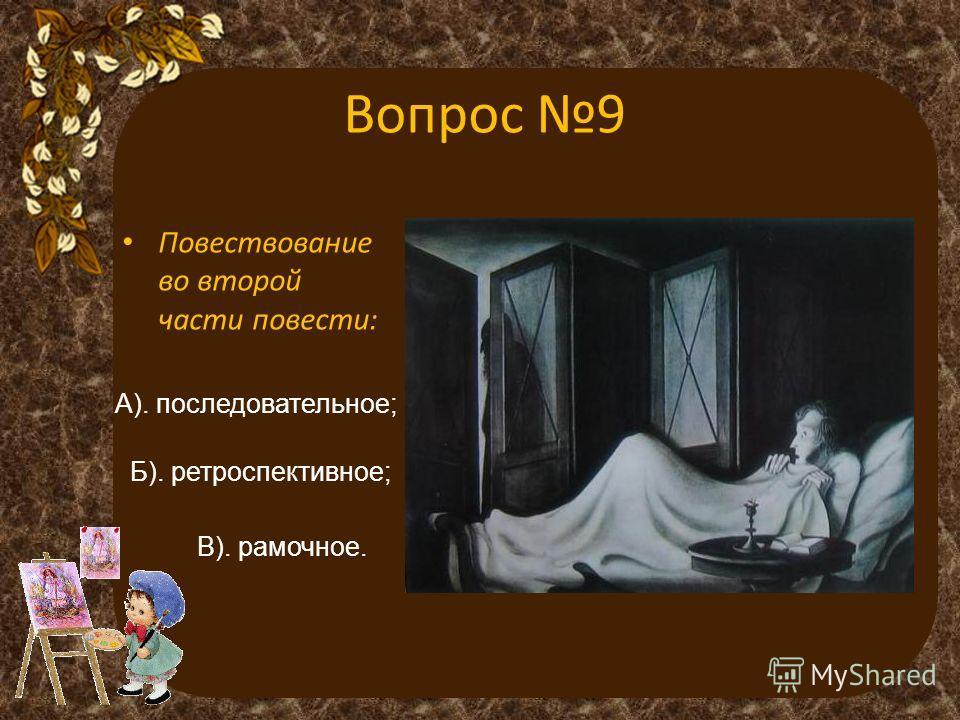 Вопрос 9 Повествование во второй части повести: А). последовательное; Б). ретроспективное; В). рамочное.
