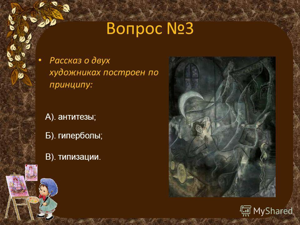 Вопрос 3 Рассказ о двух художниках построен по принципу: А). антитезы; Б). гиперболы; В). типизации.