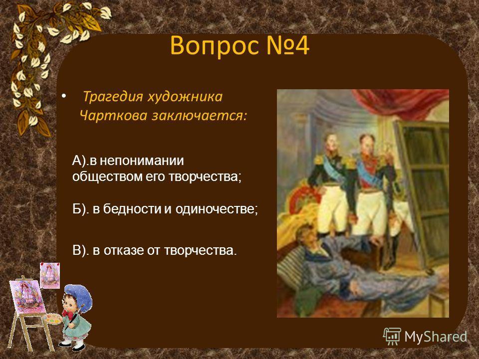 Вопрос 4 Трагедия художника Чарткова заключается: А).в непонимании обществом его творчества; Б). в бедности и одиночестве; В). в отказе от творчества.