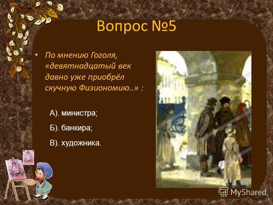 Вопрос 5 По мнению Гоголя, «девятнадцатый век давно уже приобрёл скучную Физиономию..» : А). министра; Б). банкира; В). художника.
