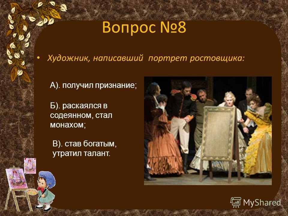 Вопрос 8 Художник, написавший портрет ростовщика: А). получил признание; Б). раскаялся в содеянном, стал монахом; В). став богатым, утратил талант.