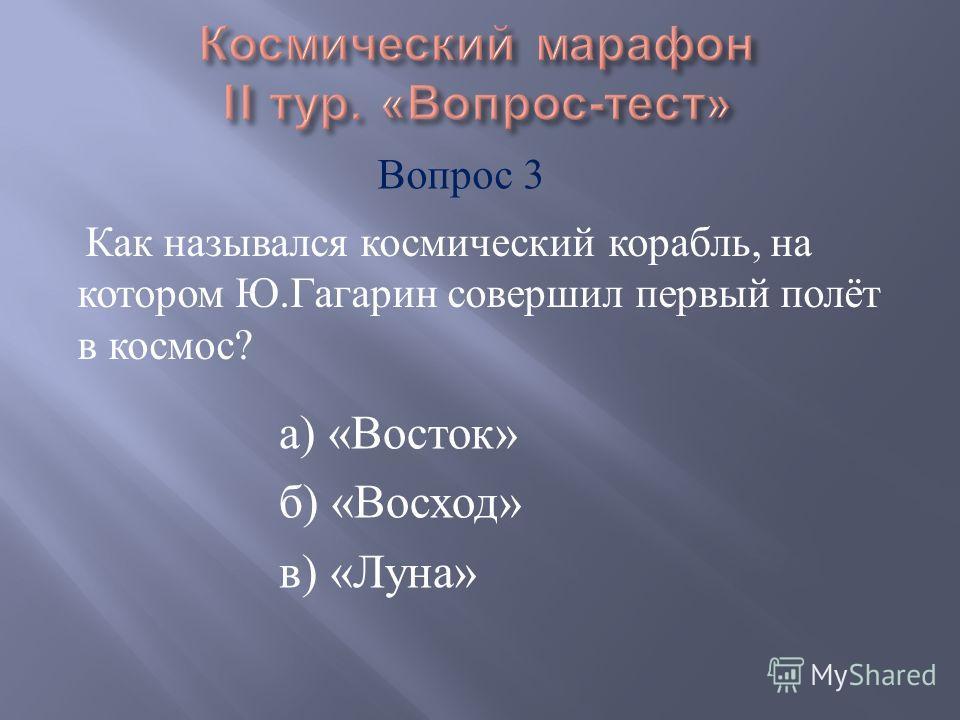 а ) « Восток » б ) « Восход » в ) « Луна » Как назывался космический корабль, на котором Ю. Гагарин совершил первый полёт в космос ? Вопрос 3