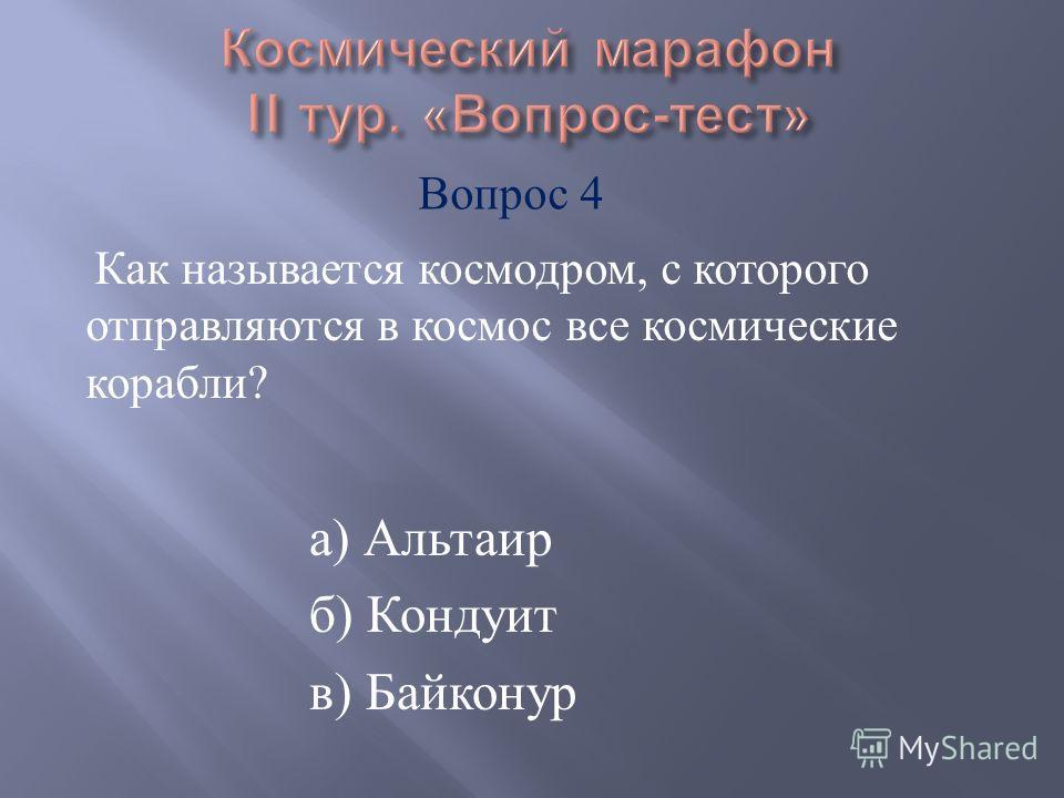 а ) Альтаир б ) Кондуит в ) Байконур Как называется космодром, с которого отправляются в космос все космические корабли ? Вопрос 4
