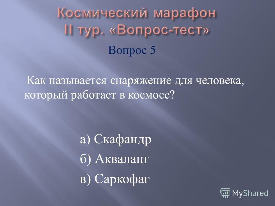а ) Скафандр б ) Акваланг в ) Саркофаг Как называется снаряжение для человека, который работает в космосе ? Вопрос 5
