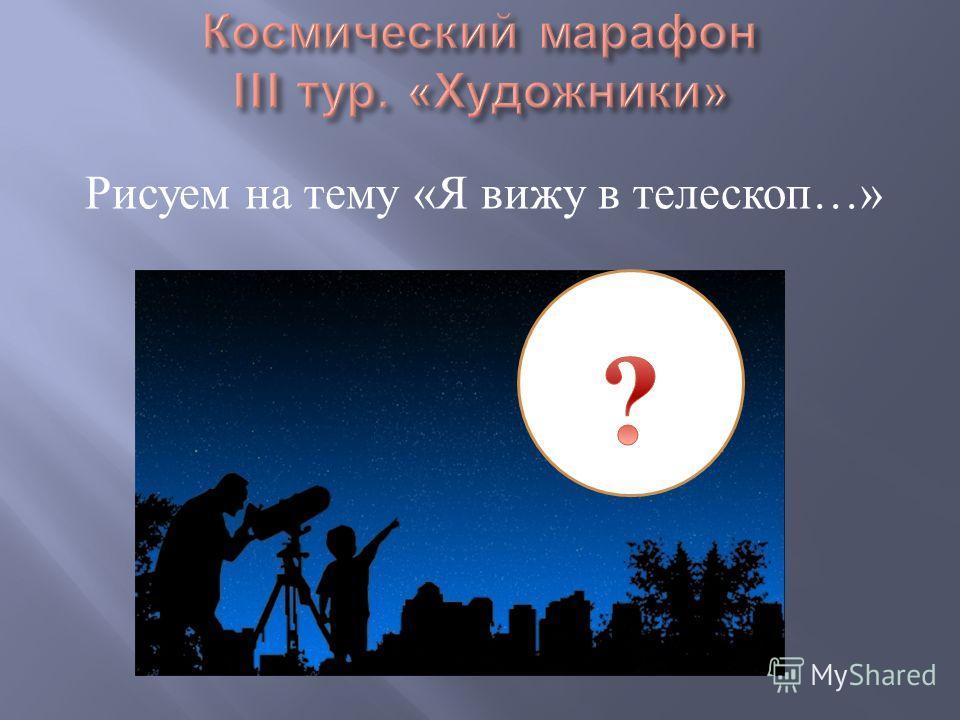 Рисуем на тему « Я вижу в телескоп …»