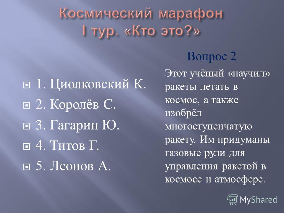 1. Циолковский К. 2. Королёв С. 3. Гагарин Ю. 4. Титов Г. 5. Леонов А. Этот учёный « научил » ракеты летать в космос, а также изобрёл многоступенчатую ракету. Им придуманы газовые рули для управления ракетой в космосе и атмосфере. Вопрос 2
