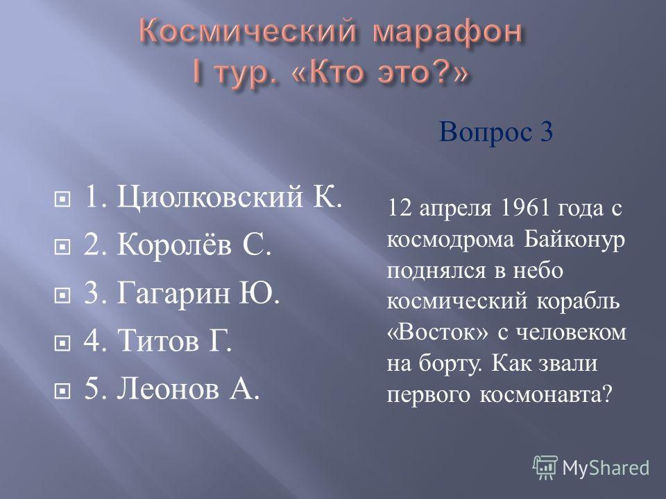 1. Циолковский К. 2. Королёв С. 3. Гагарин Ю. 4. Титов Г. 5. Леонов А. 12 апреля 1961 года с космодрома Байконур поднялся в небо космический корабль « Восток » с человеком на борту. Как звали первого космонавта ? Вопрос 3