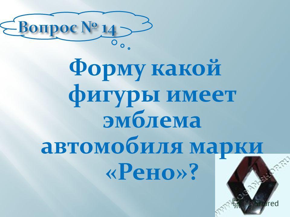 Форму какой фигуры имеет эмблема автомобиля марки «Рено»?
