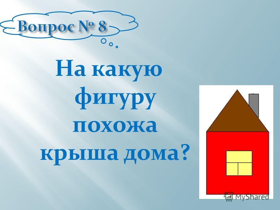 На какую фигуру похожа крыша дома?