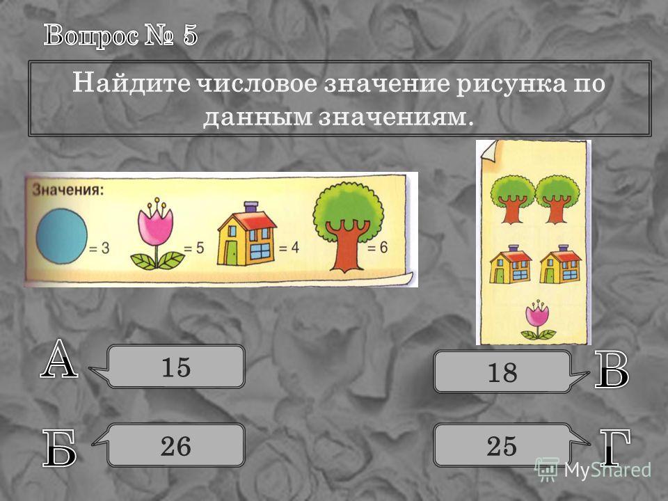 Найдите числовое значение рисунка по данным значениям. 15 26 18 25